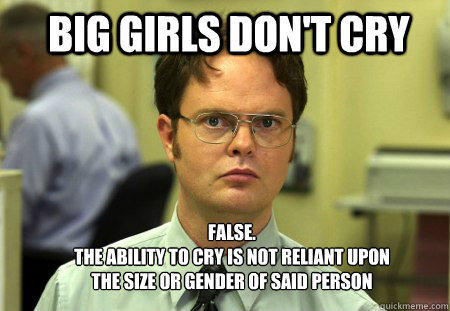 big girls don't cry FALSE.   the ability to cry is not reliant upon the size or gender of said person - big girls don't cry FALSE.   the ability to cry is not reliant upon the size or gender of said person  Schrute