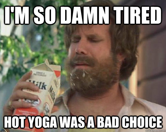 I'm so damn tired hot yoga was a bad choice
