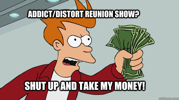 ADDICT/Distort REUNION SHOW? Shut up and take my money!  Shut up and take my money