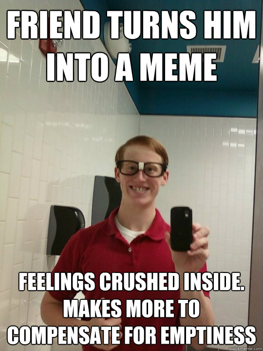Friend turns him into a meme feelings crushed inside. Makes more to compensate for emptiness