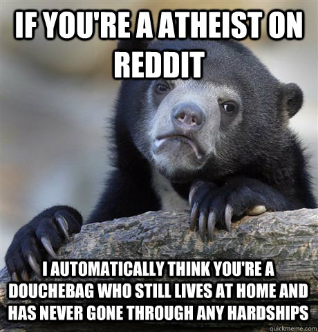 IF YOU'RE A ATHEIST ON REDDIT I AUTOMATICALLY THINK YOU'RE A DOUCHEBAG WHO STILL LIVES AT HOME AND HAS NEVER GONE THROUGH ANY HARDSHIPS - IF YOU'RE A ATHEIST ON REDDIT I AUTOMATICALLY THINK YOU'RE A DOUCHEBAG WHO STILL LIVES AT HOME AND HAS NEVER GONE THROUGH ANY HARDSHIPS  Confession Bear