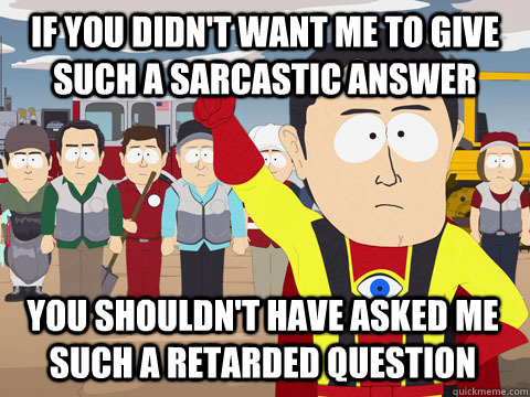 if you didn't want me to give such a sarcastic answer you shouldn't have asked me such a retarded question - if you didn't want me to give such a sarcastic answer you shouldn't have asked me such a retarded question  Captain Hindsight