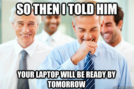 So then I told him Your laptop will be ready by tomorrow