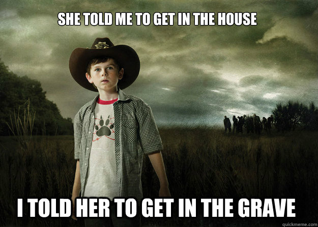She told me to get in the house I told her to get in the grave - She told me to get in the house I told her to get in the grave  Carl Grimes Walking Dead