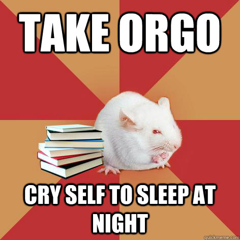 take orgo cry self to sleep at night - take orgo cry self to sleep at night  Science Major Mouse