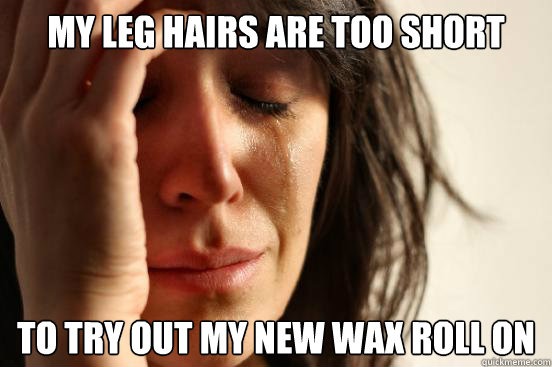 My leg hairs are too short  to try out my new wax roll on - My leg hairs are too short  to try out my new wax roll on  First World Problems