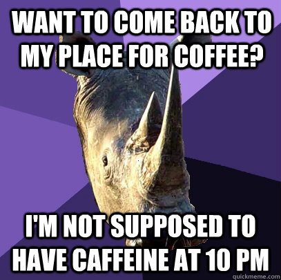 Want to come back to my place for coffee? I'm not supposed to have caffeine at 10 PM  Sexually Oblivious Rhino
