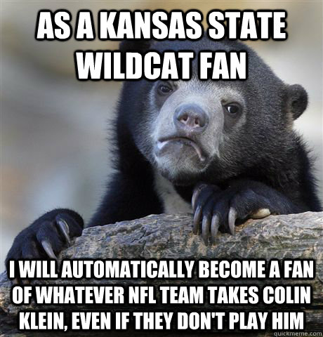 As a Kansas State Wildcat fan I will automatically become a fan of whatever NFL team takes Colin Klein, even if they don't play him  Confession Bear