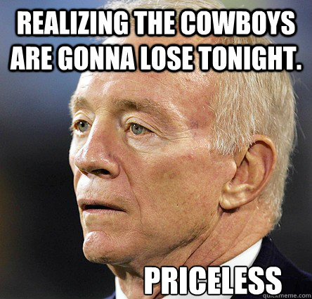 realizing the cowboys are gonna lose tonight. Priceless