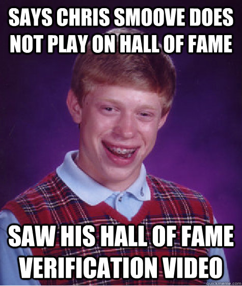 Says Chris Smoove does not play on hall of fame  Saw his hall of fame verification video - Says Chris Smoove does not play on hall of fame  Saw his hall of fame verification video  Bad Luck Brian