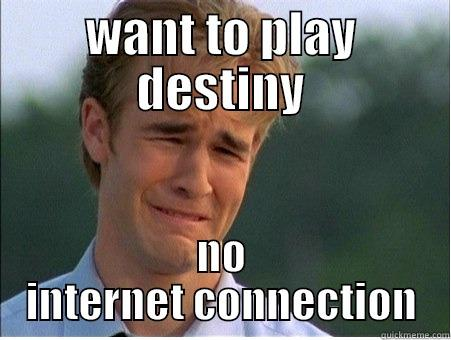 WANT TO PLAY DESTINY NO INTERNET CONNECTION 1990s Problems