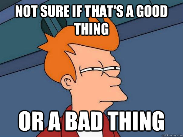 Not sure if that's a good thing Or a bad thing - Not sure if that's a good thing Or a bad thing  Futurama Fry