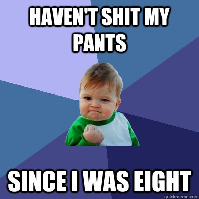 Haven't shit my pants Since I was eight - Haven't shit my pants Since I was eight  Success Kid