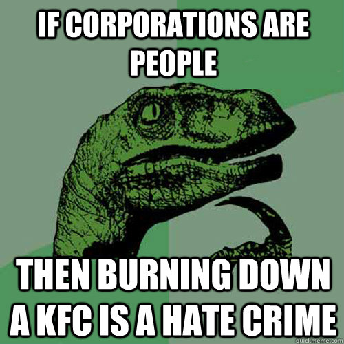 If corporations are people then burning down a KFC is a hate crime - If corporations are people then burning down a KFC is a hate crime  Philosoraptor