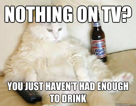 nothing on TV? You just haven't had enough to drink