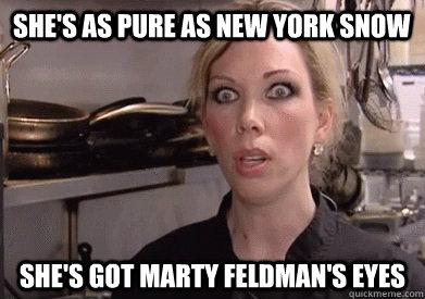she's as pure as new york snow she's got marty feldman's eyes  Crazy Amy