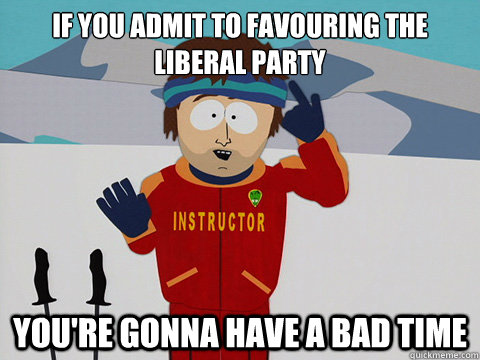 If you admit to favouring the liberal party You're gonna have a bad time - If you admit to favouring the liberal party You're gonna have a bad time  Your gonna have a bad time