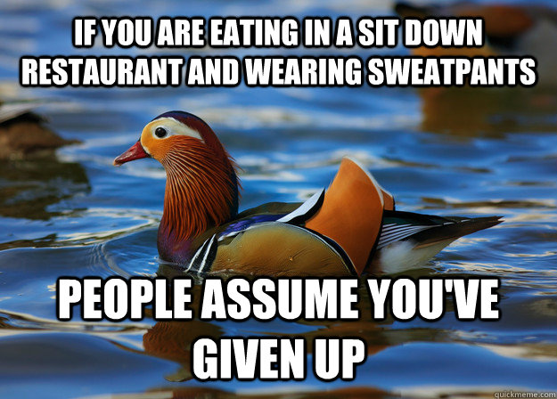 if you are eating in a sit down restaurant and wearing sweatpants people assume you've given up