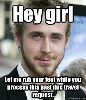 Hey girl Let me rub your feet while you process this past due travel request. - Hey girl Let me rub your feet while you process this past due travel request.  Misc