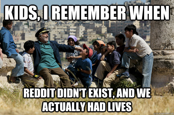 Kids, I remember When Reddit didn't exist, and we actually had lives
