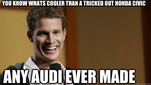 You know whats cooler than a tricked out Honda civic Any Audi Ever Made - You know whats cooler than a tricked out Honda civic Any Audi Ever Made  Daniel Tosh