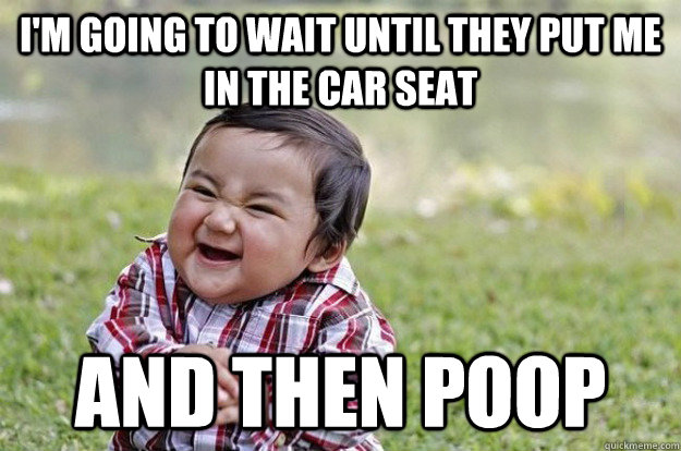 I'm going to wait until they put me in the car seat And then poop - I'm going to wait until they put me in the car seat And then poop  Evil Baby