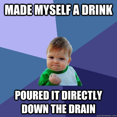 Made myself a drink Poured it directly down the drain - Made myself a drink Poured it directly down the drain  Success Kid