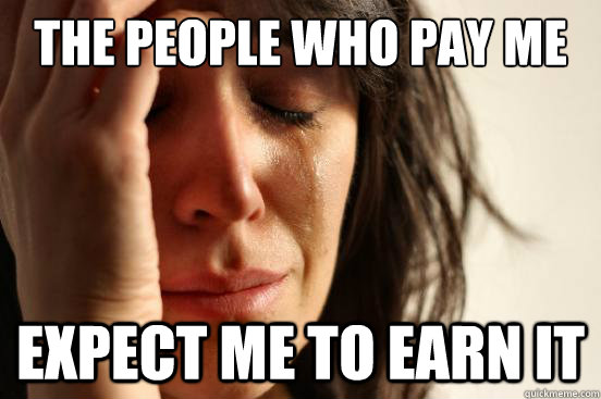 The people who pay me Expect me to earn it - The people who pay me Expect me to earn it  First World Problems