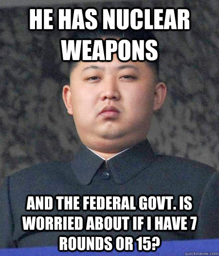he has nuclear weapons and the federal govt. is worried about if i have 7 rounds or 15?