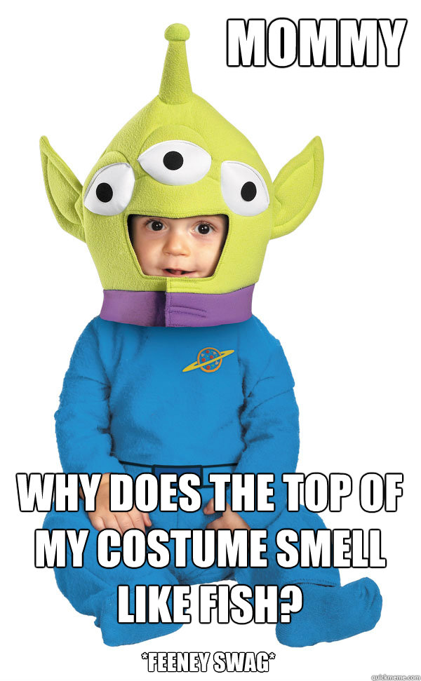mommy why does the top of my costume smell like fish? *feeney swag*  Feeney Swag Toy Story Meme