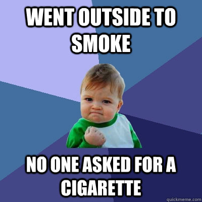 went outside to smoke no one asked for a cigarette - went outside to smoke no one asked for a cigarette  Success Kid
