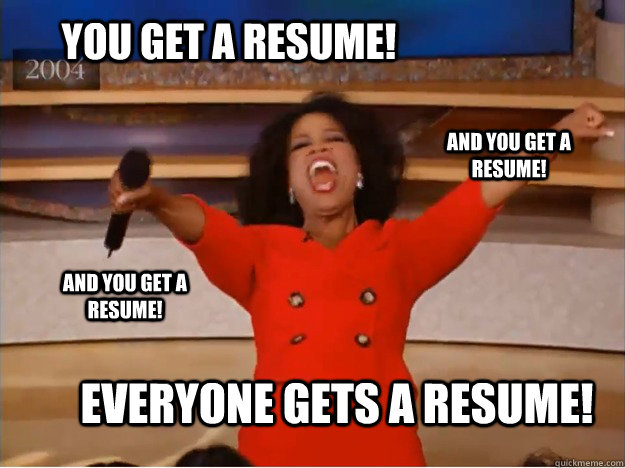 You get a resume! everyone gets a resume! and you get a resume! and you get a resume! - You get a resume! everyone gets a resume! and you get a resume! and you get a resume!  oprah you get a car