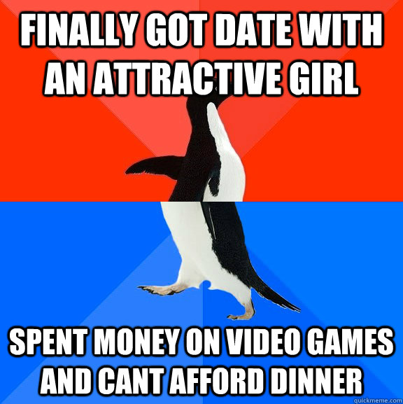 Finally got date with an attractive girl spent money on video games and cant afford dinner - Finally got date with an attractive girl spent money on video games and cant afford dinner  Socially Awesome Awkward Penguin