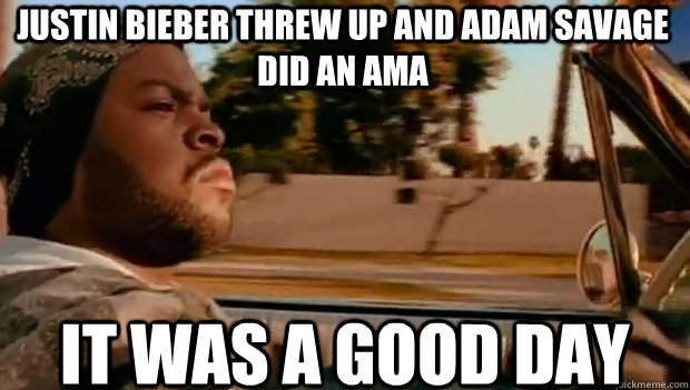 justin bieber threw up and adam savage did an ama IT WAS A GOOD DAY - justin bieber threw up and adam savage did an ama IT WAS A GOOD DAY  It was a good day