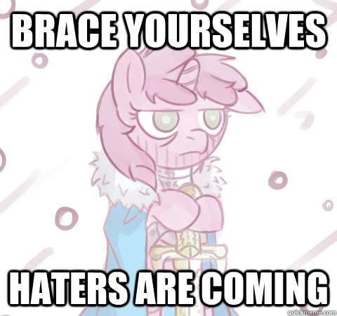 Brace yourselves haters are coming