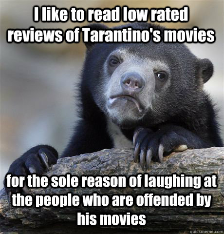 I like to read low rated reviews of Tarantino's movies for the sole reason of laughing at the people who are offended by his movies - I like to read low rated reviews of Tarantino's movies for the sole reason of laughing at the people who are offended by his movies  Confession Bear