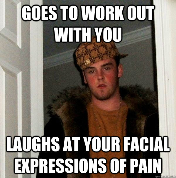 goes to work out with you Laughs at your facial expressions of pain - goes to work out with you Laughs at your facial expressions of pain  Scumbag Steve