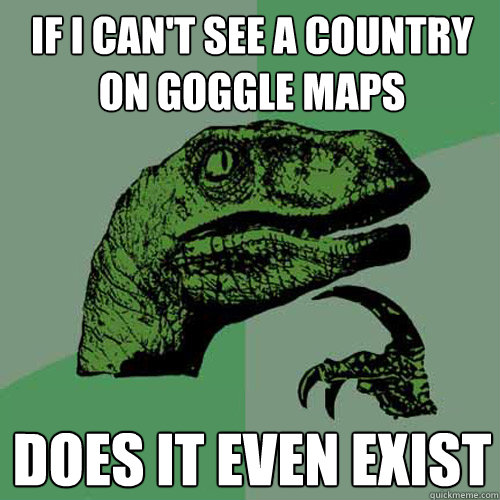 If I can't see a country on goggle maps does it even exist  - If I can't see a country on goggle maps does it even exist   Philosoraptor