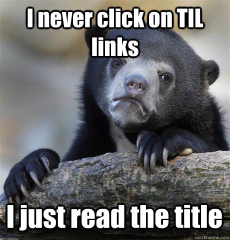 I never click on TIL links I just read the title - I never click on TIL links I just read the title  Confession Bear