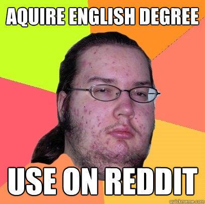 Aquire English degree Use on Reddit  Butthurt Dweller