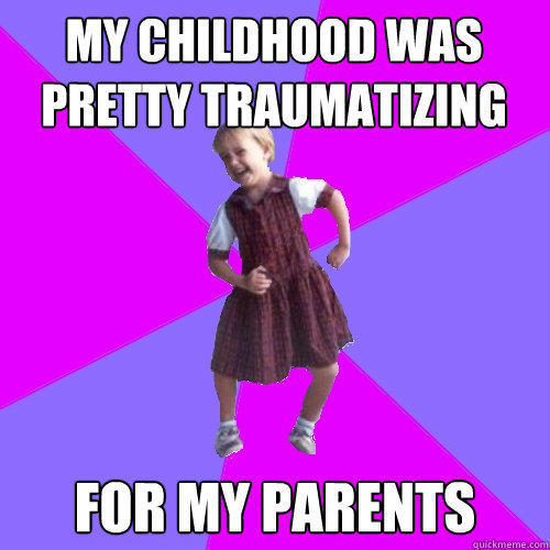 my childhood was pretty traumatizing  for my parents  Socially awesome kindergartener