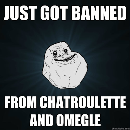 Just got banned  from chatroulette and omegle   - Just got banned  from chatroulette and omegle    Forever Alone