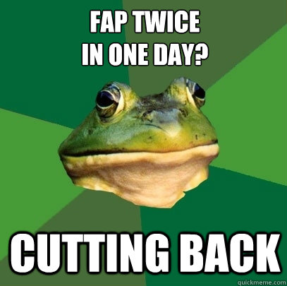 fap twice in one day? Cutting Back - fap twice in one day? Cutting Back  Foul Bachelor Frog