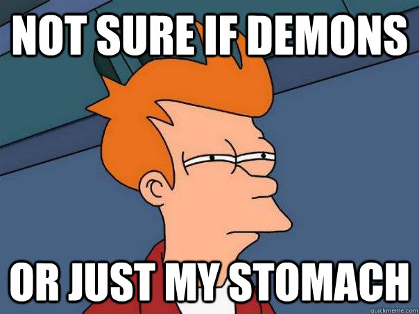 Not sure if demons  or just my stomach - Not sure if demons  or just my stomach  Futurama Fry
