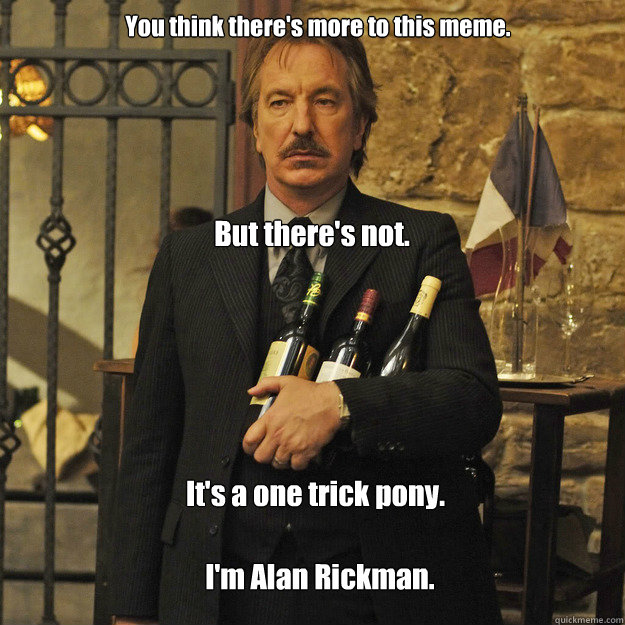 You think there's more to this meme. But there's not. It's a one trick pony. I'm Alan Rickman.