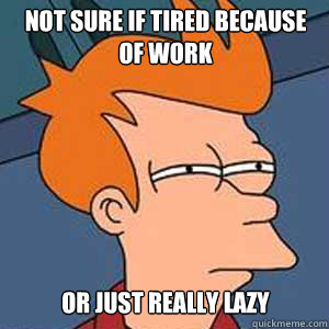Not sure if tired because of work or just really lazy