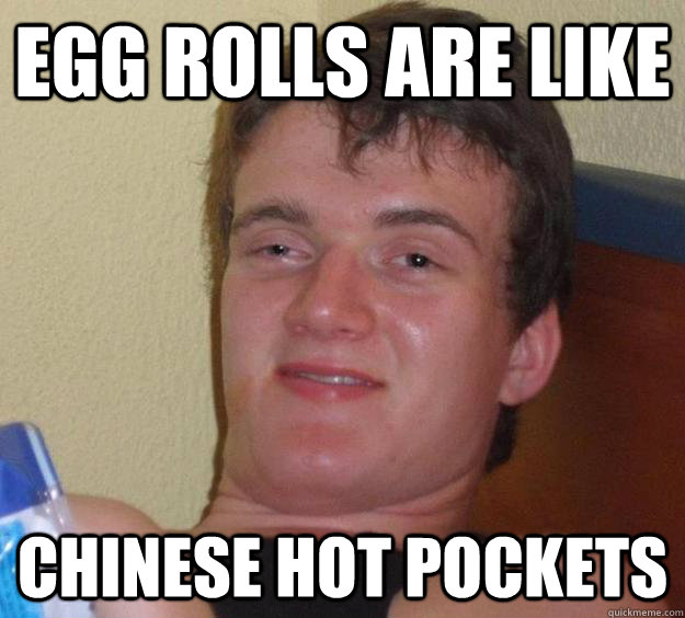 egg rolls are like chinese hot pockets - egg rolls are like chinese hot pockets  10 Guy