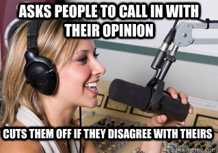 Asks people to call in with their opinion Cuts them off if they disagree with theirs - Asks people to call in with their opinion Cuts them off if they disagree with theirs  scumbag radio dj