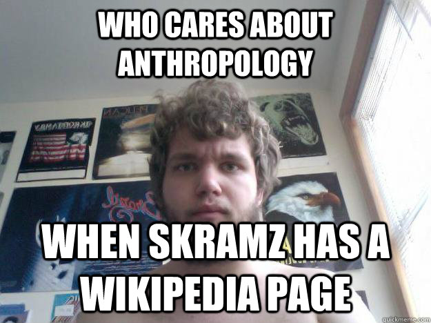 who cares about anthropology when skramz has a wikipedia page - who cares about anthropology when skramz has a wikipedia page  Not-in-School Guy