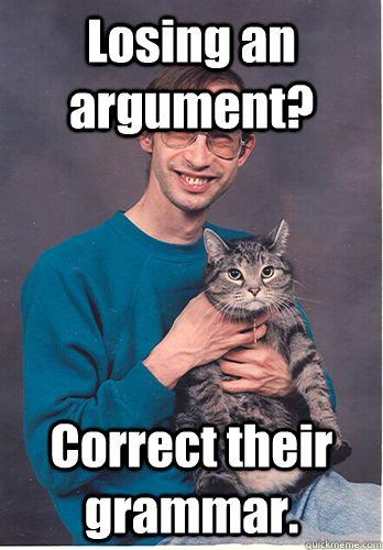 Losing an argument? Correct their grammar. - Losing an argument? Correct their grammar.  Predictable Redditor